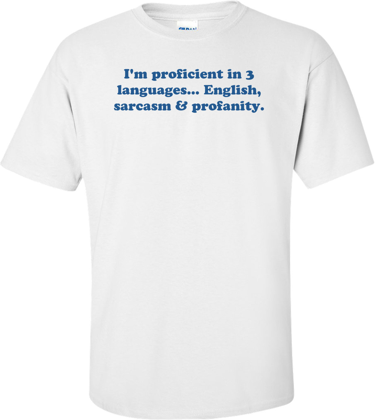 I'm proficient in 3 languages... English, sarcasm & profanity. Shirt