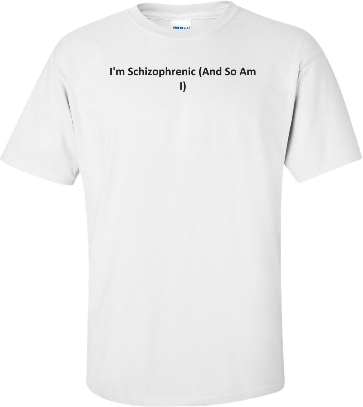 I'm Schizophrenic (And So Am I) T-Shirt