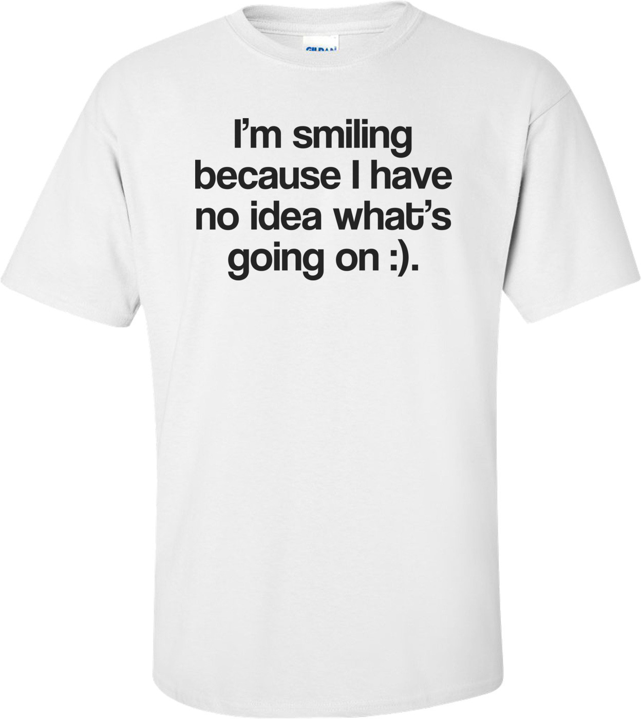 I'm Smiling Because I Have No Idea What's Going On Funny Tee