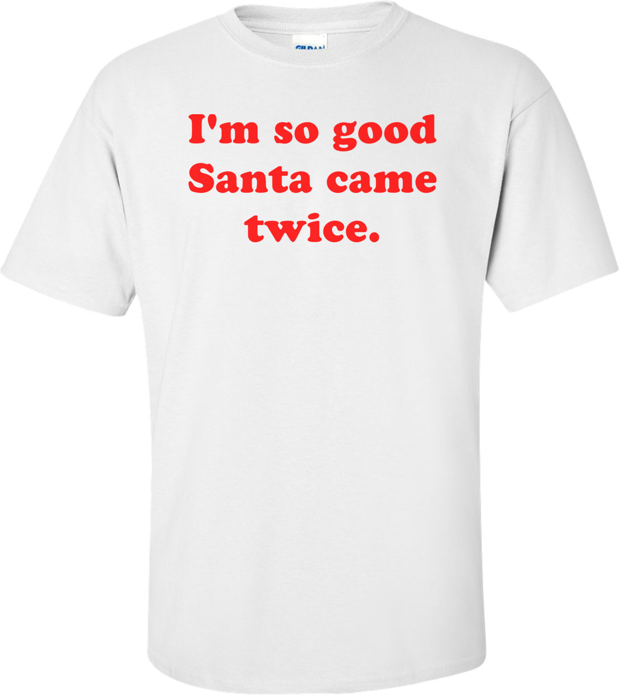 I'm So Good Santa Came Twice. Shirt