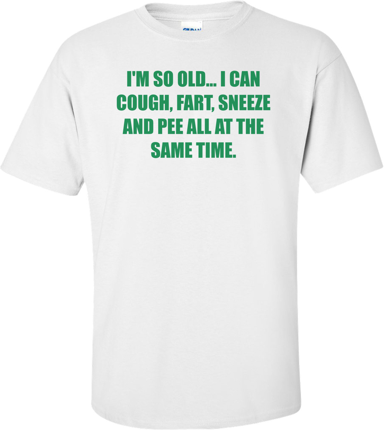 I'M SO OLD... I CAN COUGH, FART, SNEEZE AND PEE ALL AT THE SAME TIME. Shirt