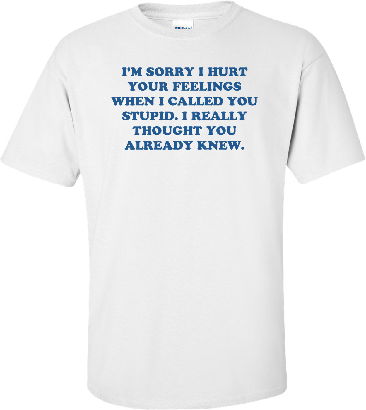 I'M SORRY I HURT YOUR FEELINGS WHEN I CALLED YOU STUPID. I REALLY THOUGHT YOU ALREADY KNEW. Shirt