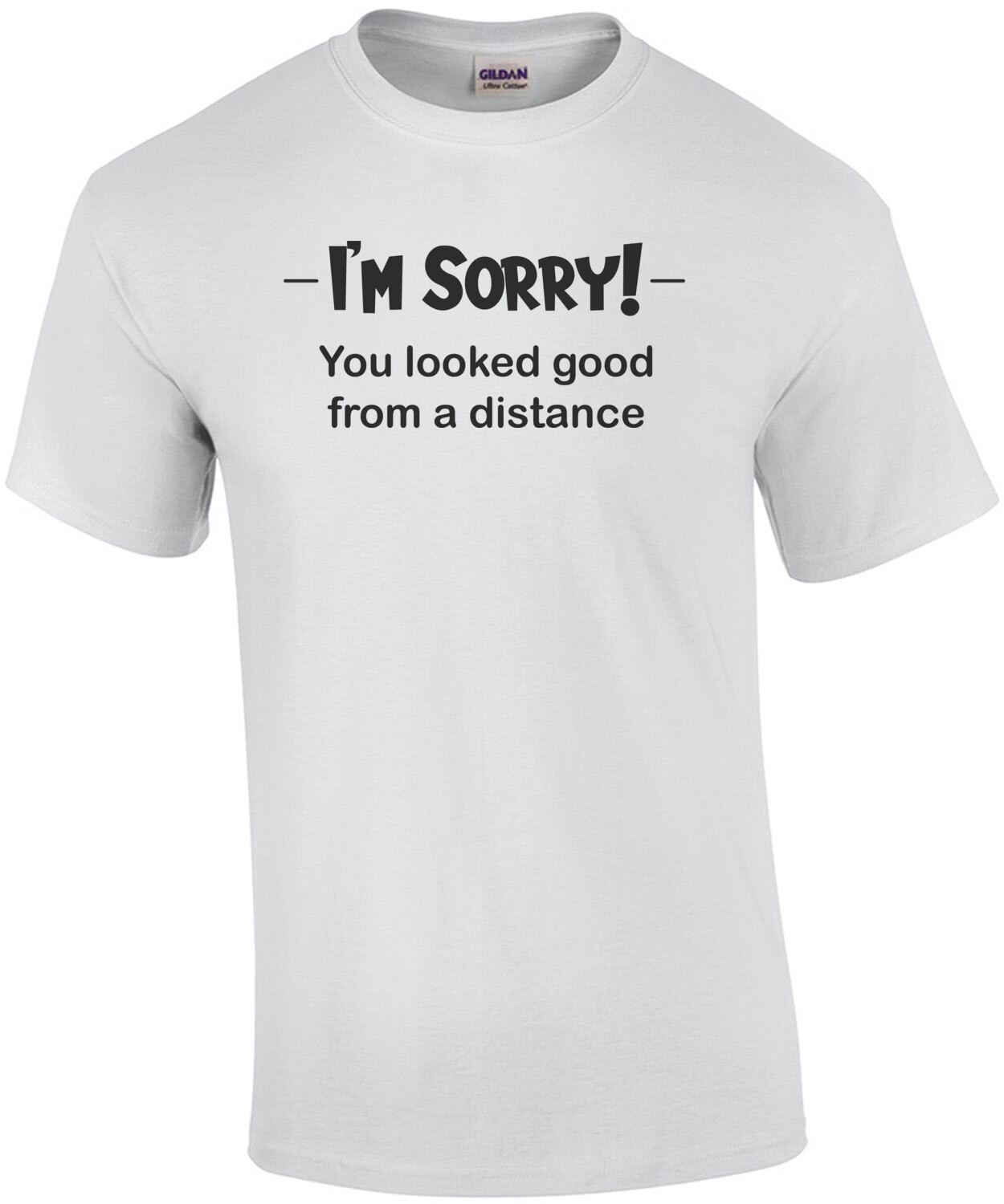 I'm Sorry! You looked good from a distance. Shirt