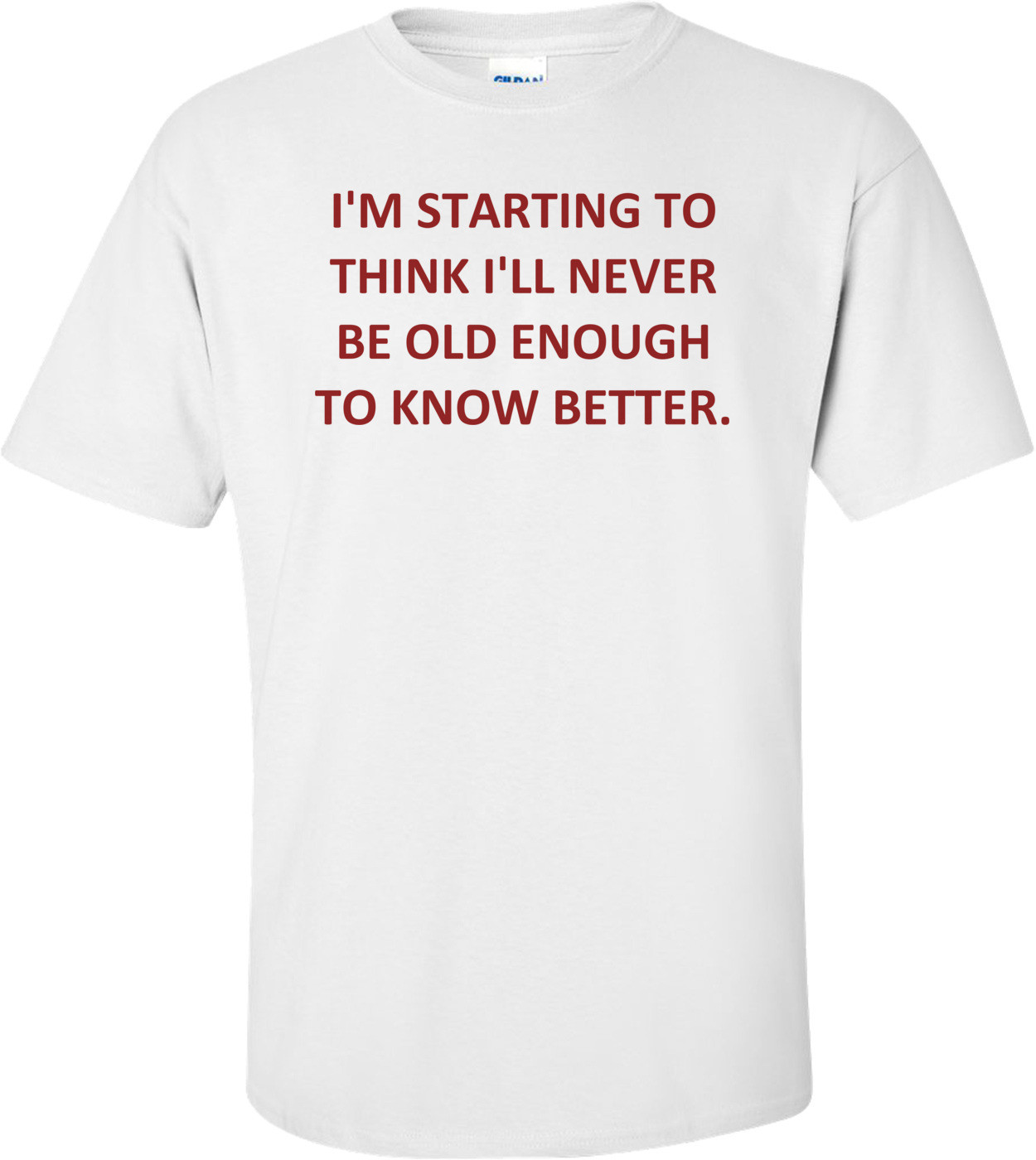 I'M STARTING TO THINK I'LL NEVER BE OLD ENOUGH TO KNOW BETTER. Shirt