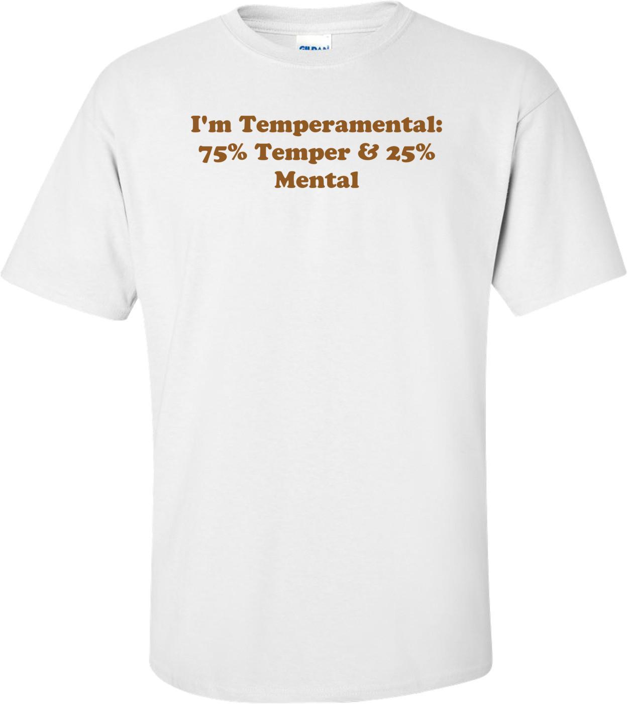 I'm Temperamental: 75% Temper & 25% Mental Shirt