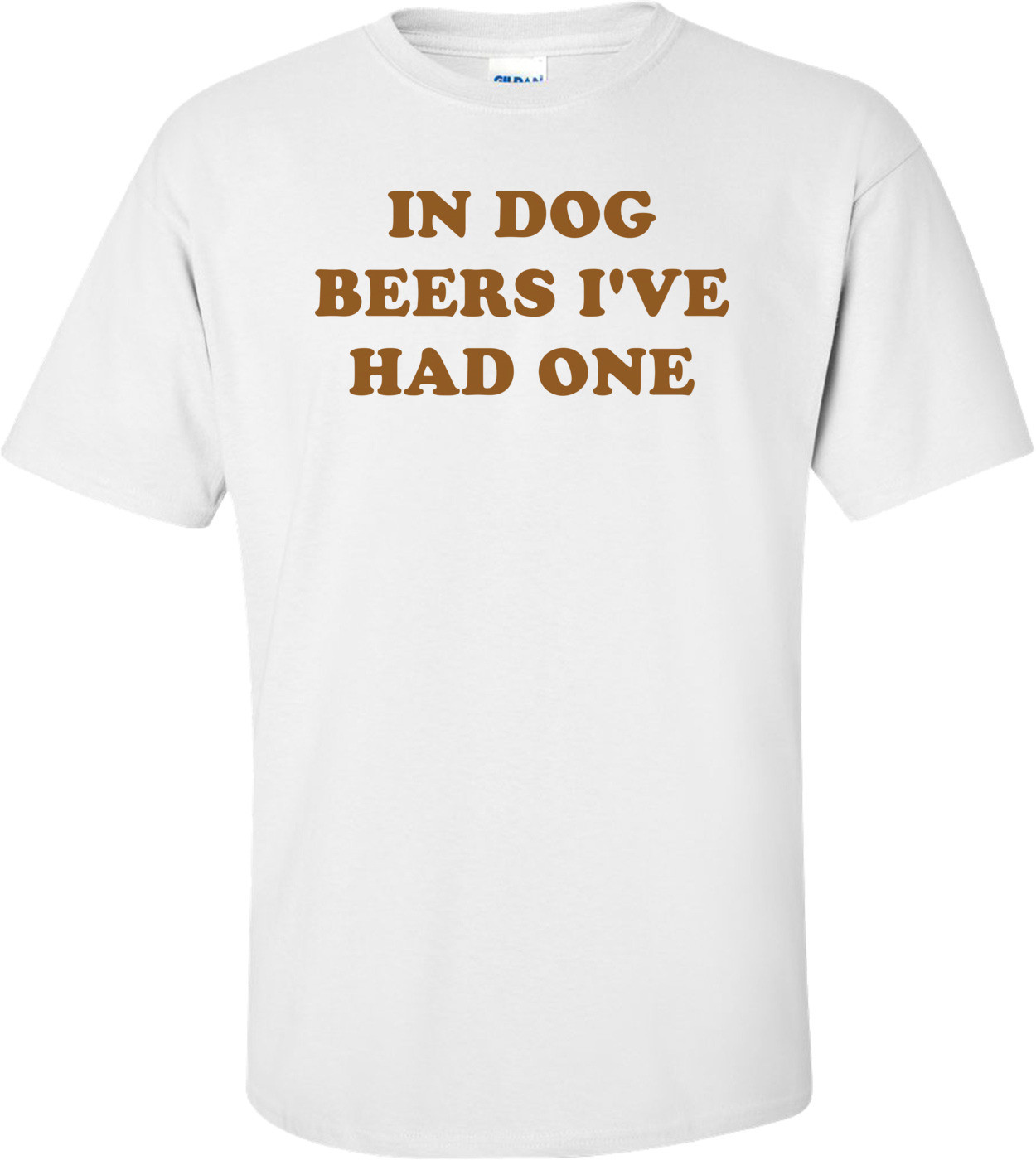 IN DOG BEERS I'VE HAD ONE Shirt