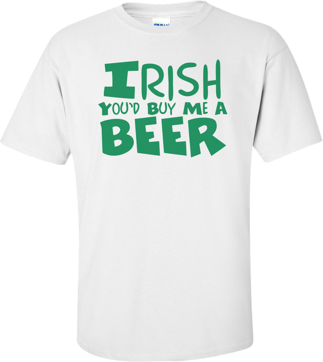 Irish You'd Buy Me A Beer St. Paddy's Day T-shirt