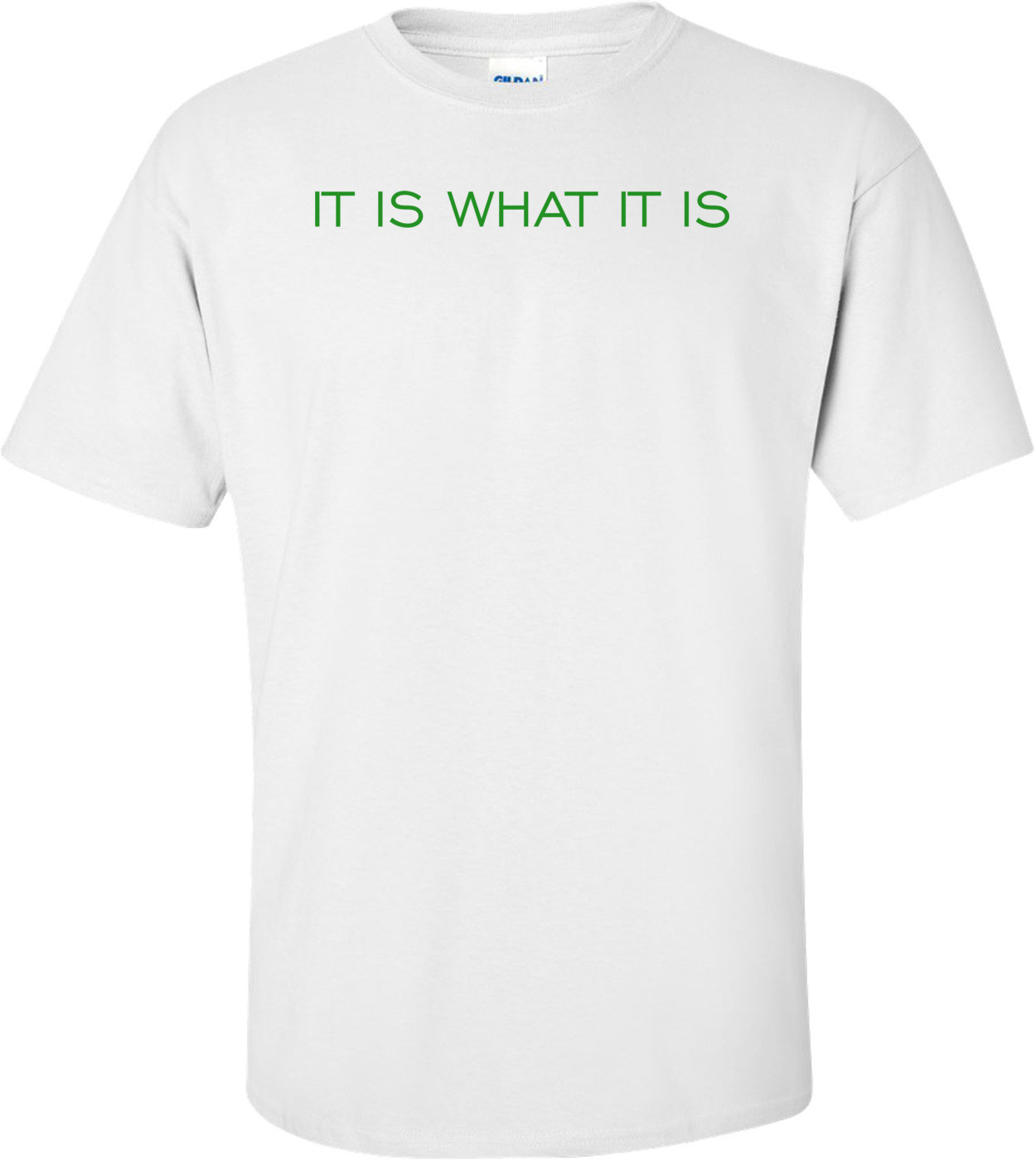 IT IS WHAT IT IS Shirt