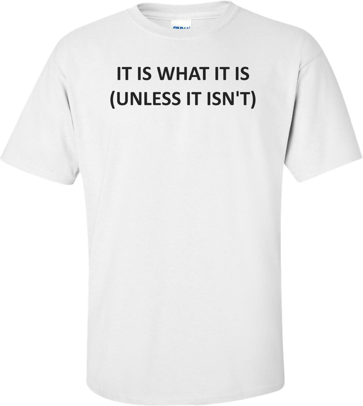 IT IS WHAT IT IS (UNLESS IT ISN'T) Shirt