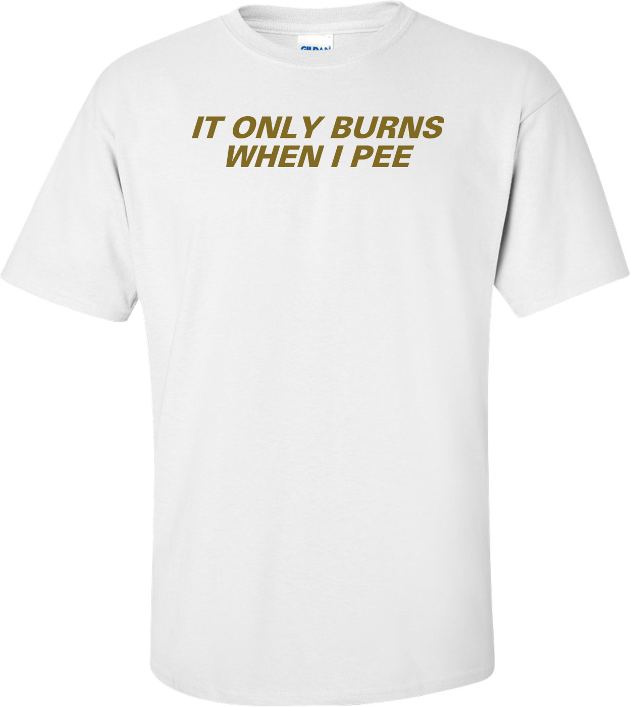 It Only Burns When I Pee T-Shirt