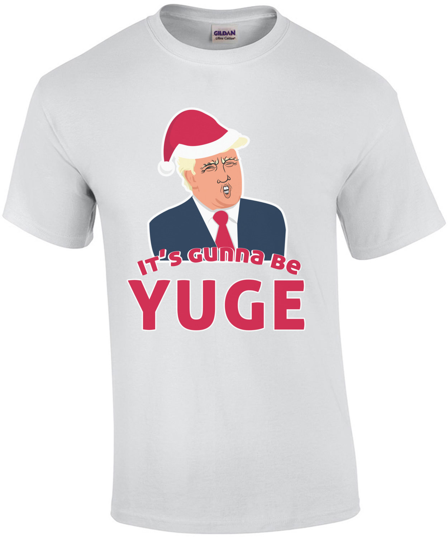 It's Gunna be Yuge - Donald Trump Christmas T-Shirt