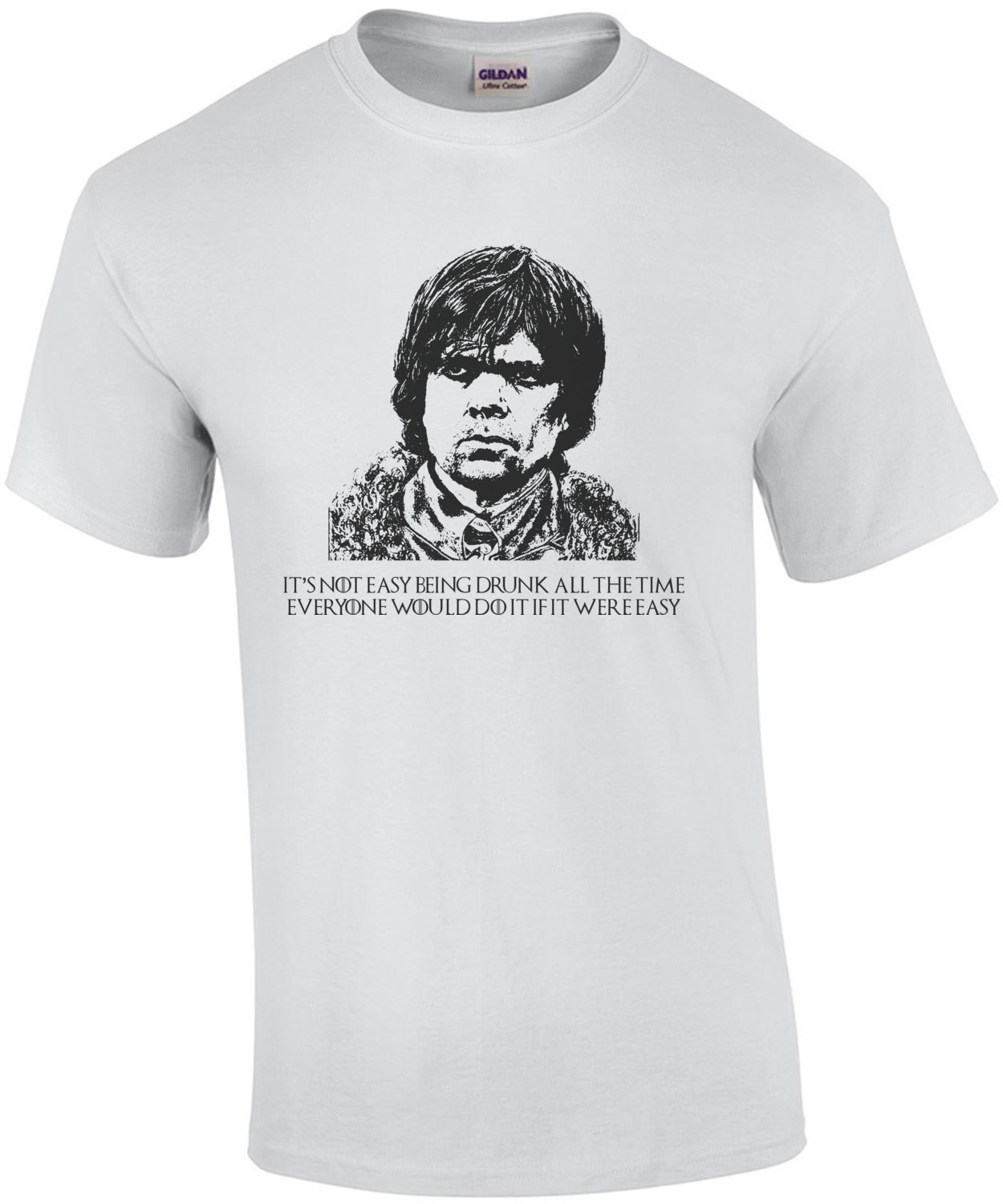 It's Not Easy Being Drunk All The Time Tyrion Lannister Quote Game of Thrones T-Shirt