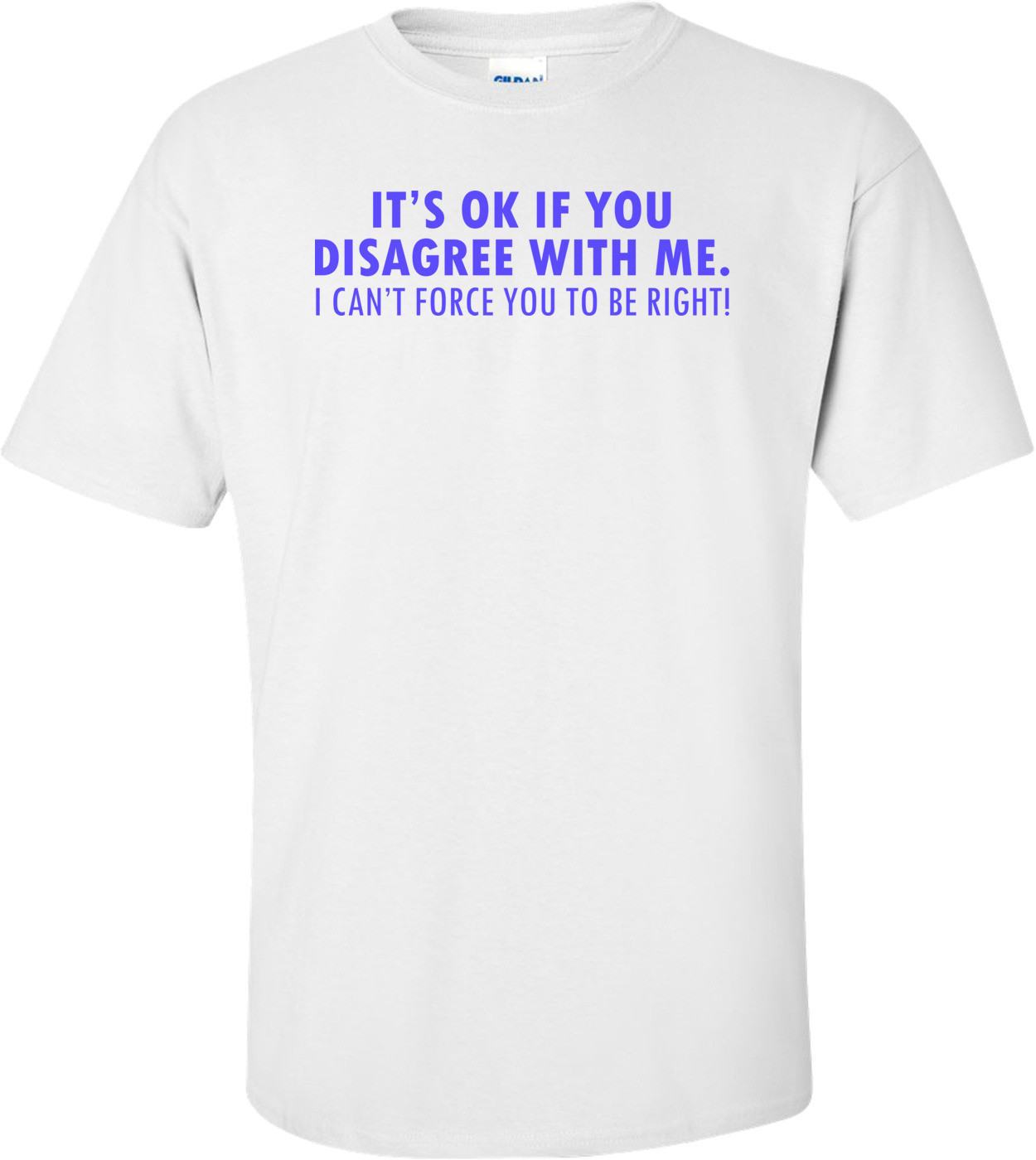 It's Ok If You Disagree With Me. I Can't Force You To Be Right! Funny Shirt