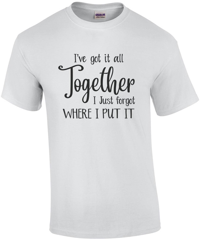 I've got it all together - I just forgot where I put it - Funny T-Shirt