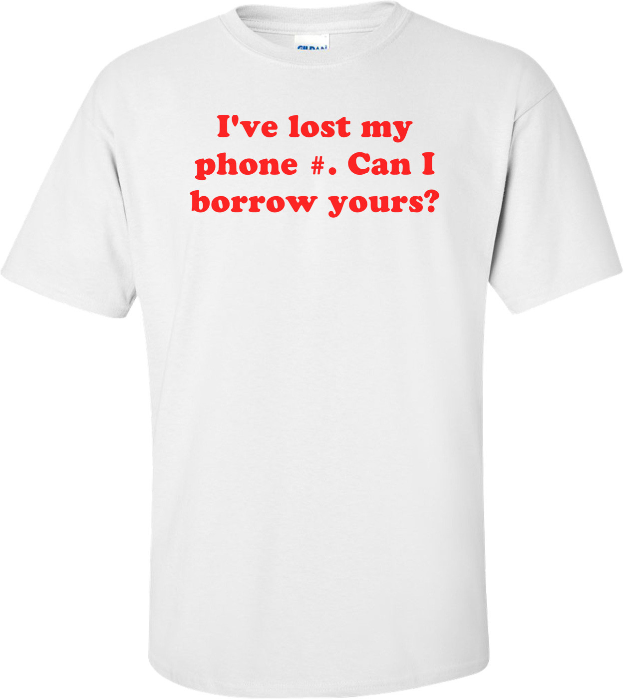 I've lost my phone #. Can I borrow yours? Shirt