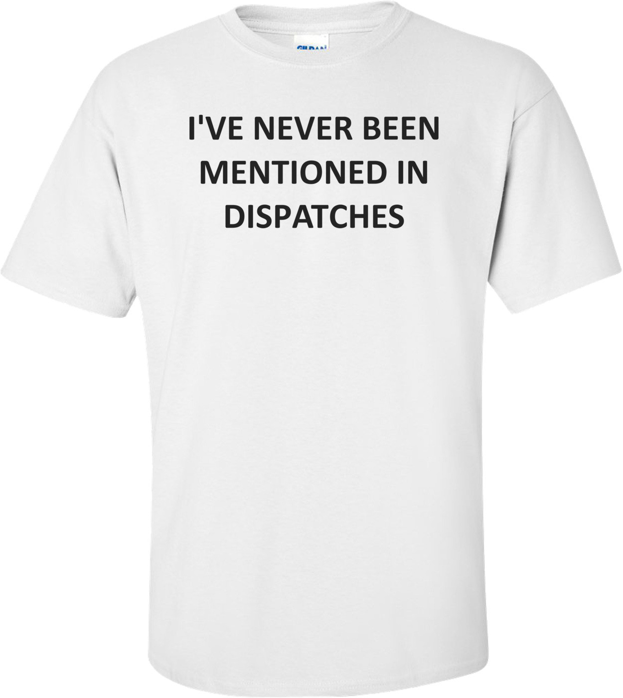 I'VE NEVER BEEN MENTIONED IN DISPATCHES Shirt