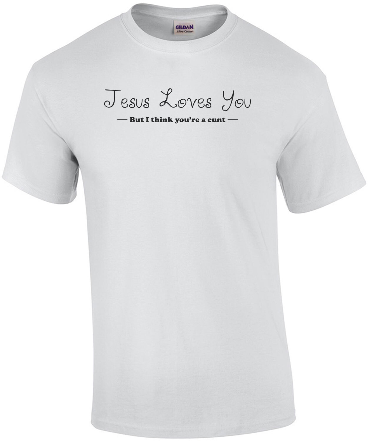 JESUS LOVES YOU! I THINK YOU'RE A CUNT! Shirt
