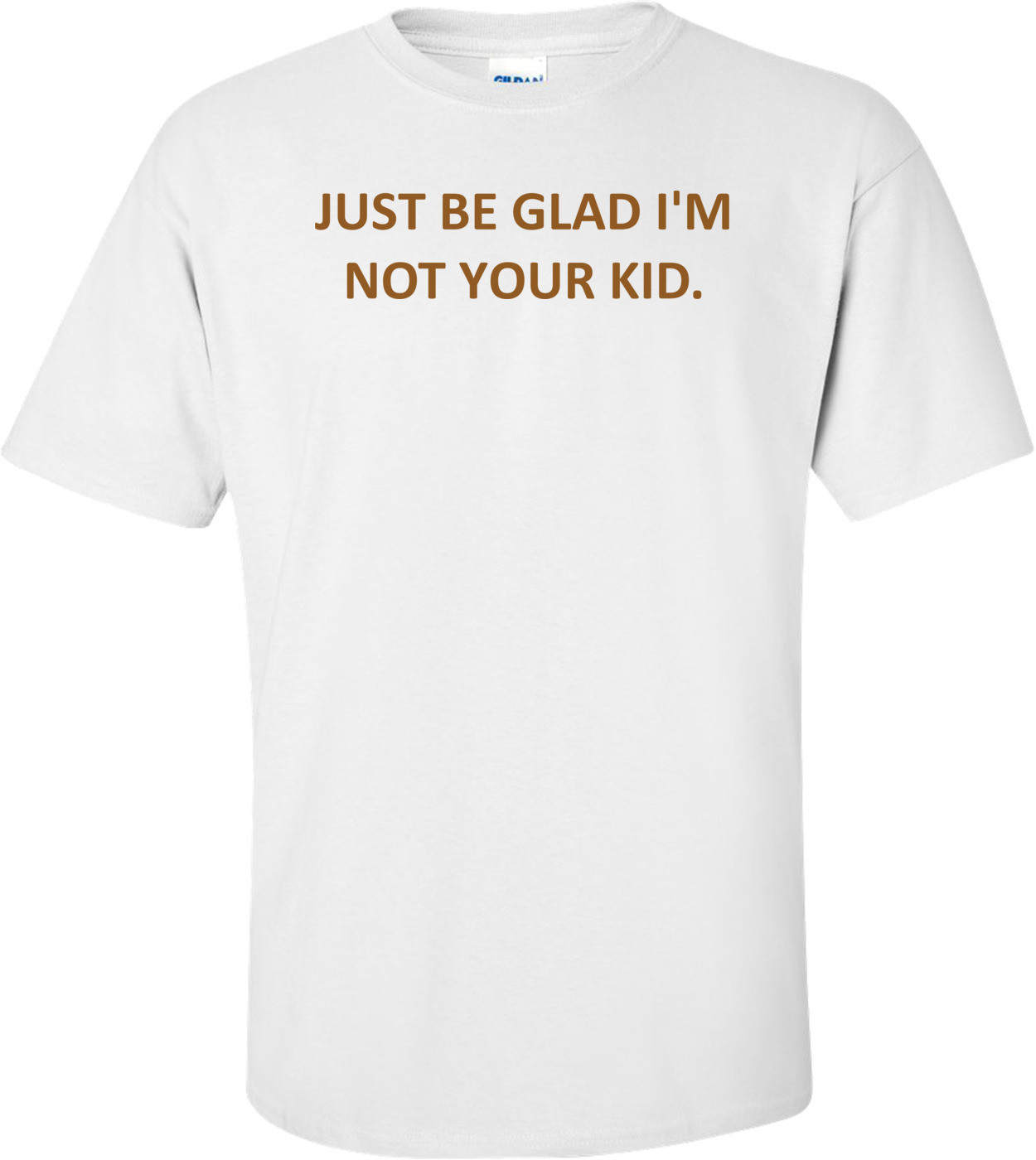 JUST BE GLAD I'M NOT YOUR KID. Shirt