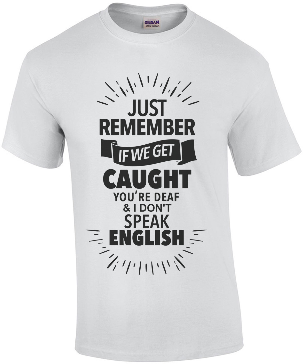 Just remember if we get caught you're deaf and I don't speak English - funny t-shirt