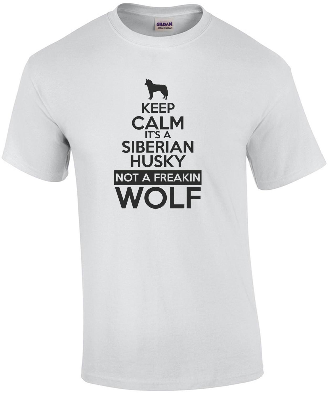 Keep Calm its a Siberian Husky not a freakin wolf - Siberian Husky T-Shirt