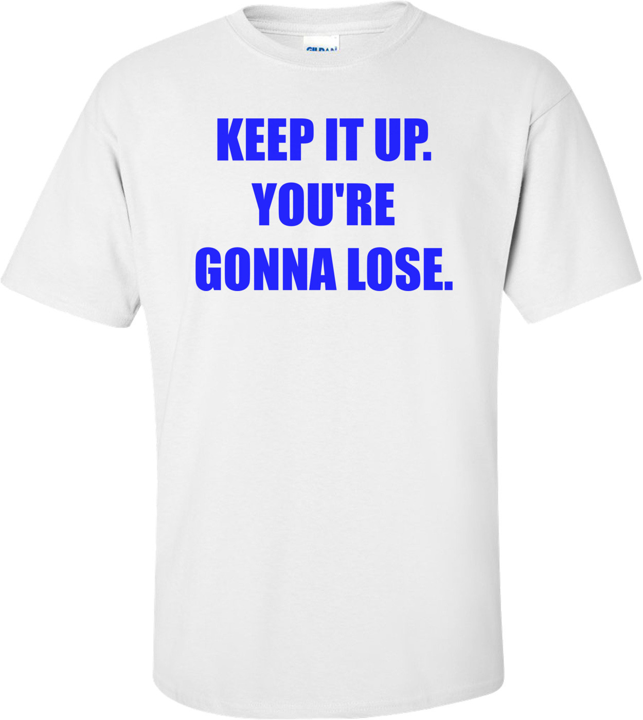 KEEP IT UP. YOU'RE GONNA LOSE. Shirt