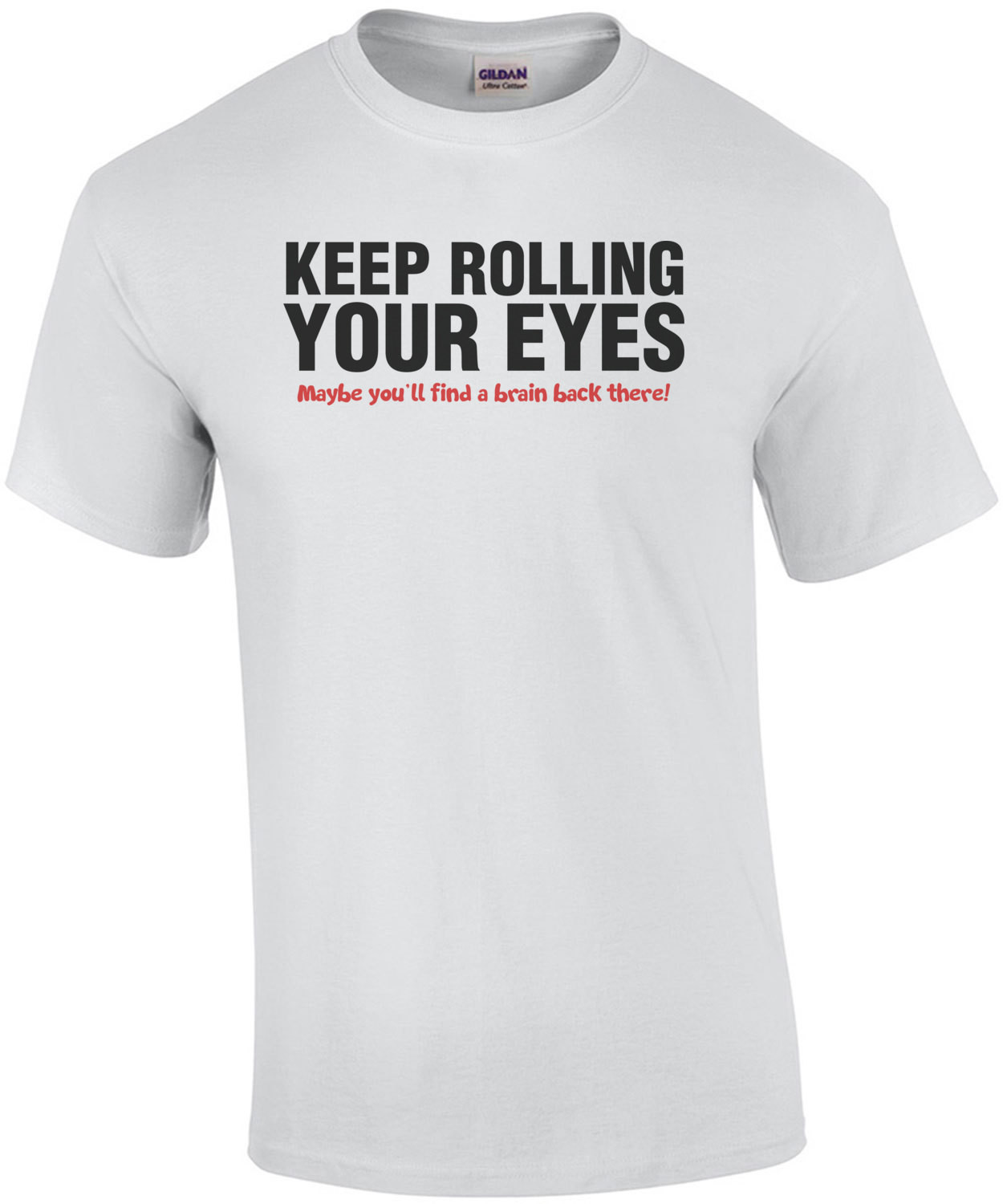 Keep Rolling Your Eyes Maybe You'll Find A Brain Back There T-Shirt