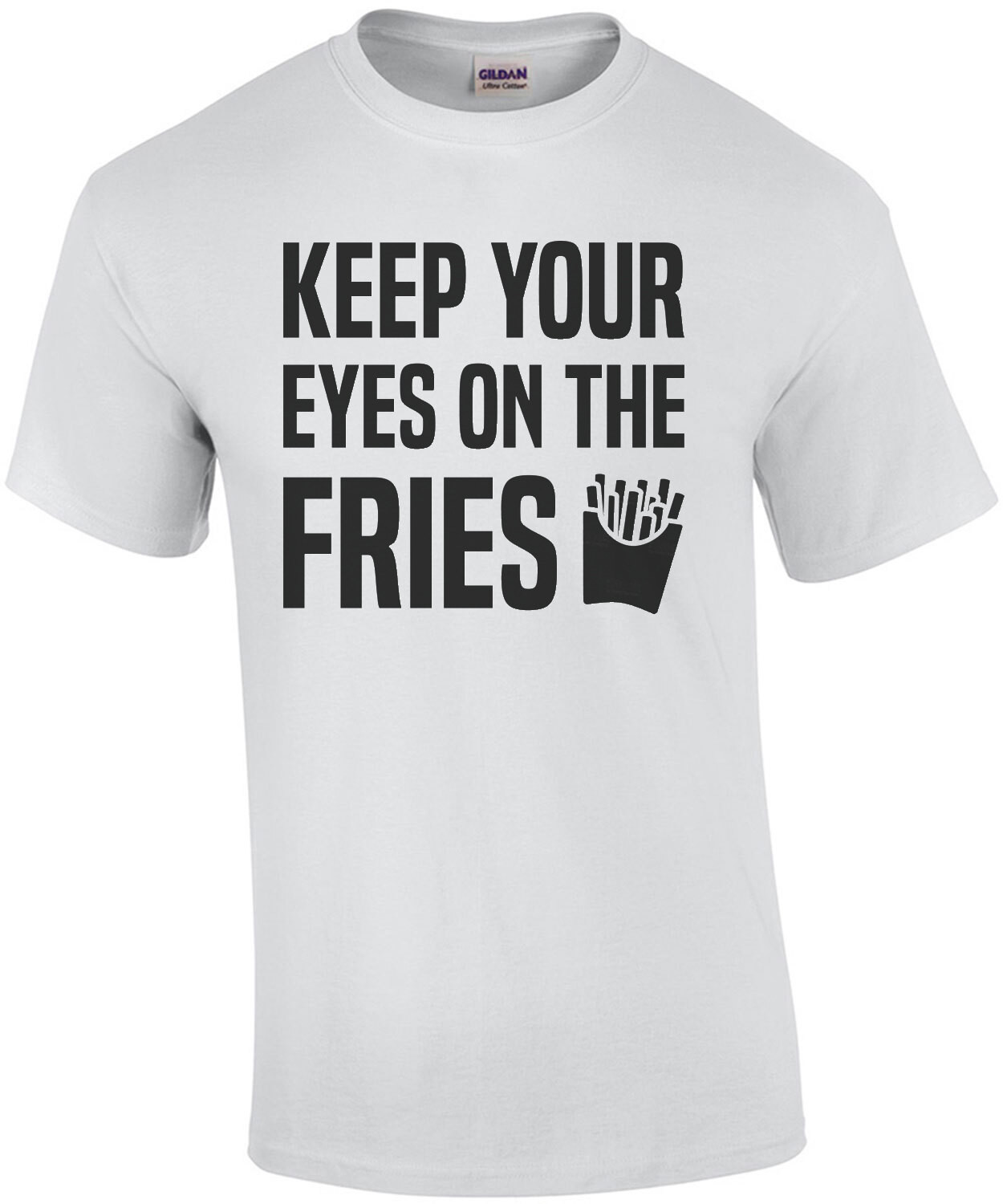 Keep your eyes on the fries - funny t-shirt
