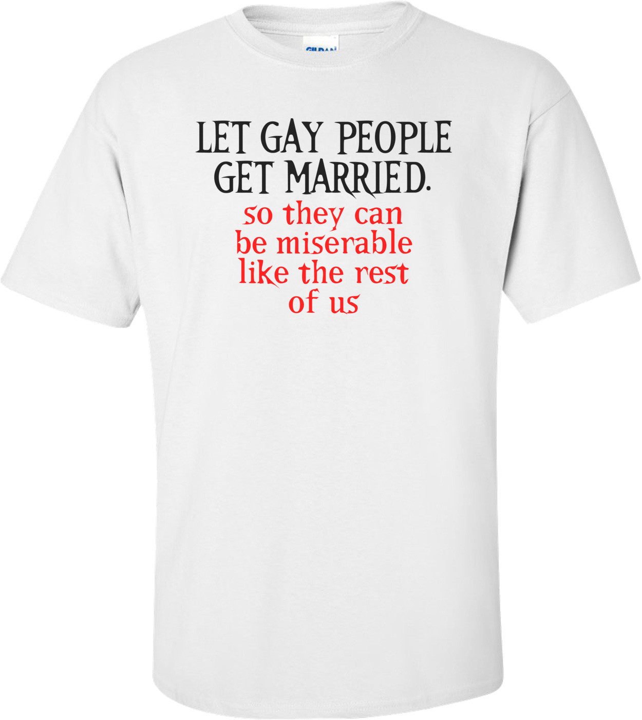 Let Gay People Get Married, So They Can Be Miserable Like The Rest Of Us Funny Shirt