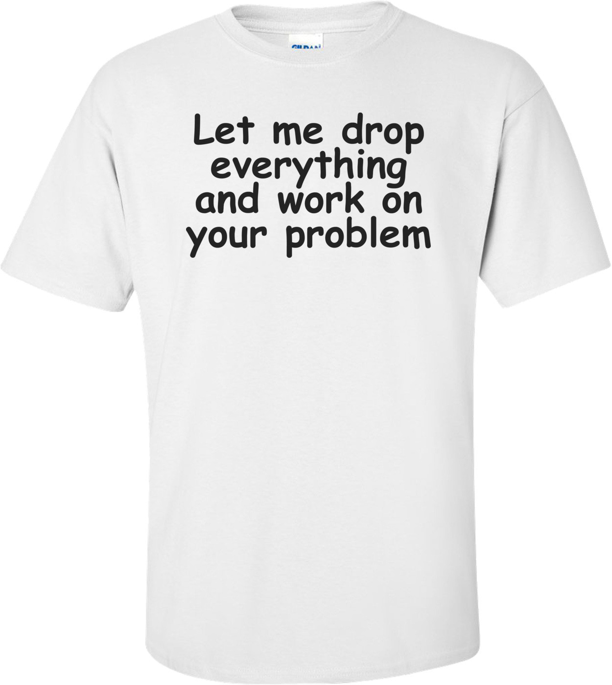 Let Me Drop Everything Shirt