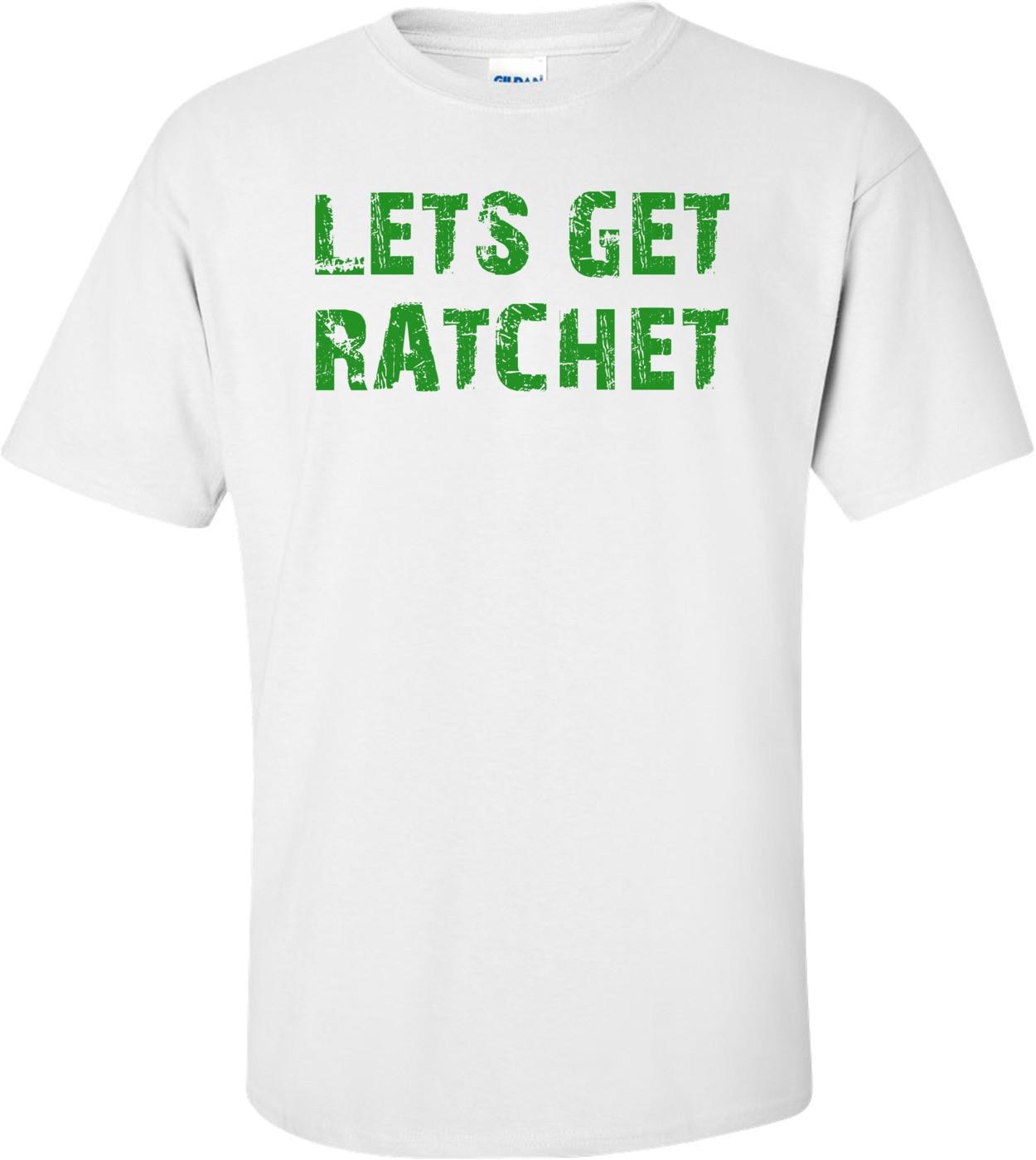 LETS GET RATCHET Shirt