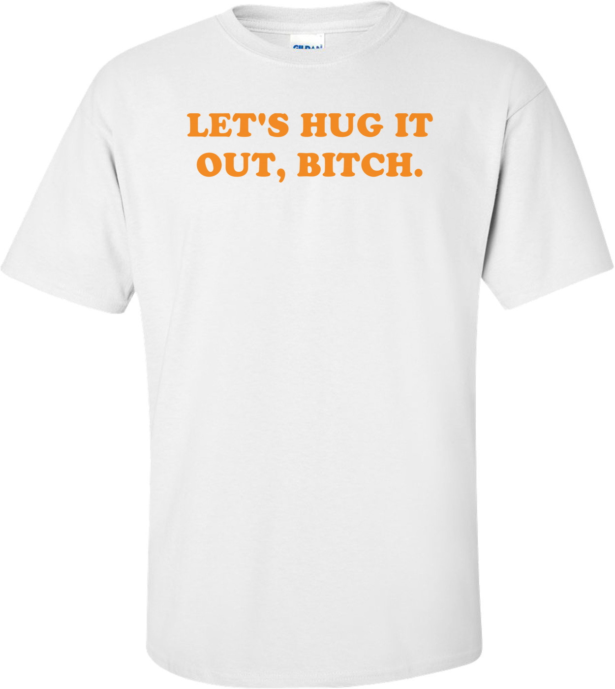 LET'S HUG IT OUT, BITCH. Shirt
