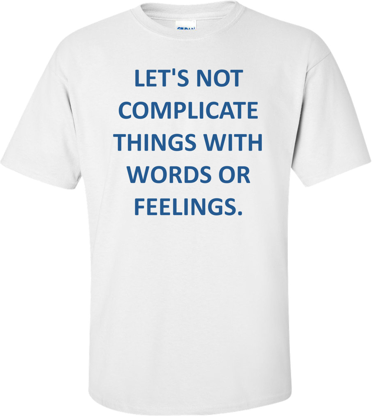 LET'S NOT COMPLICATE THINGS WITH WORDS OR FEELINGS. Shirt