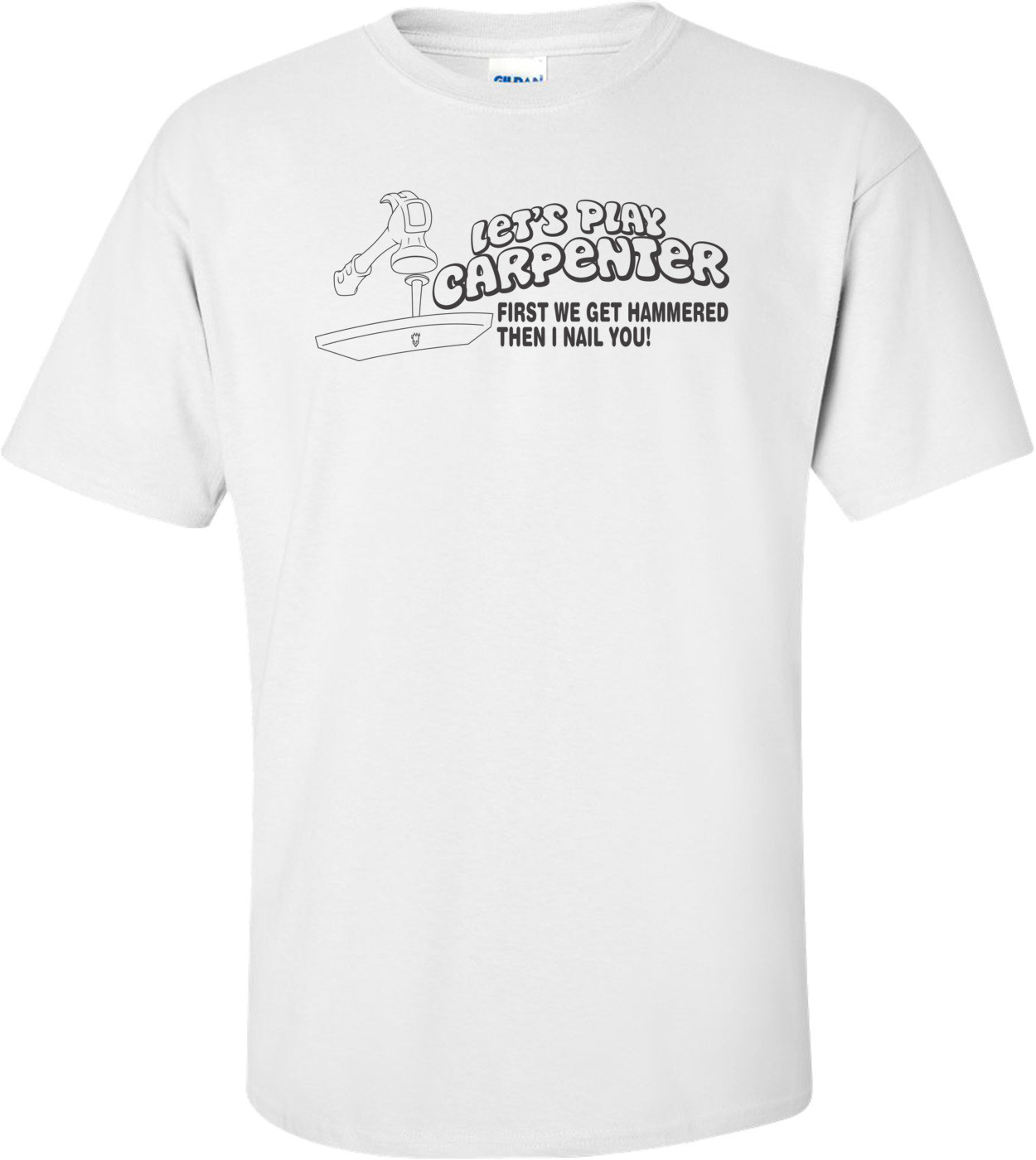 Let's Play Carpenter - First We Get Hammered Then I Nail You T-shirt