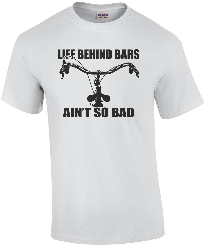 Life Behind Bars Aint So Bad T-Shirt