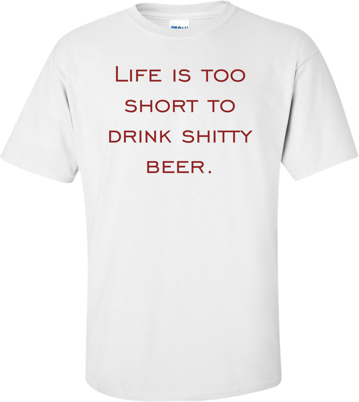 Life is too short to drink shitty beer. Shirt