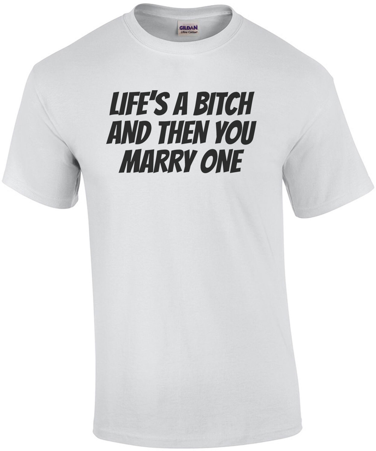 Life's a bitch and then you marry one - funny t-shirt