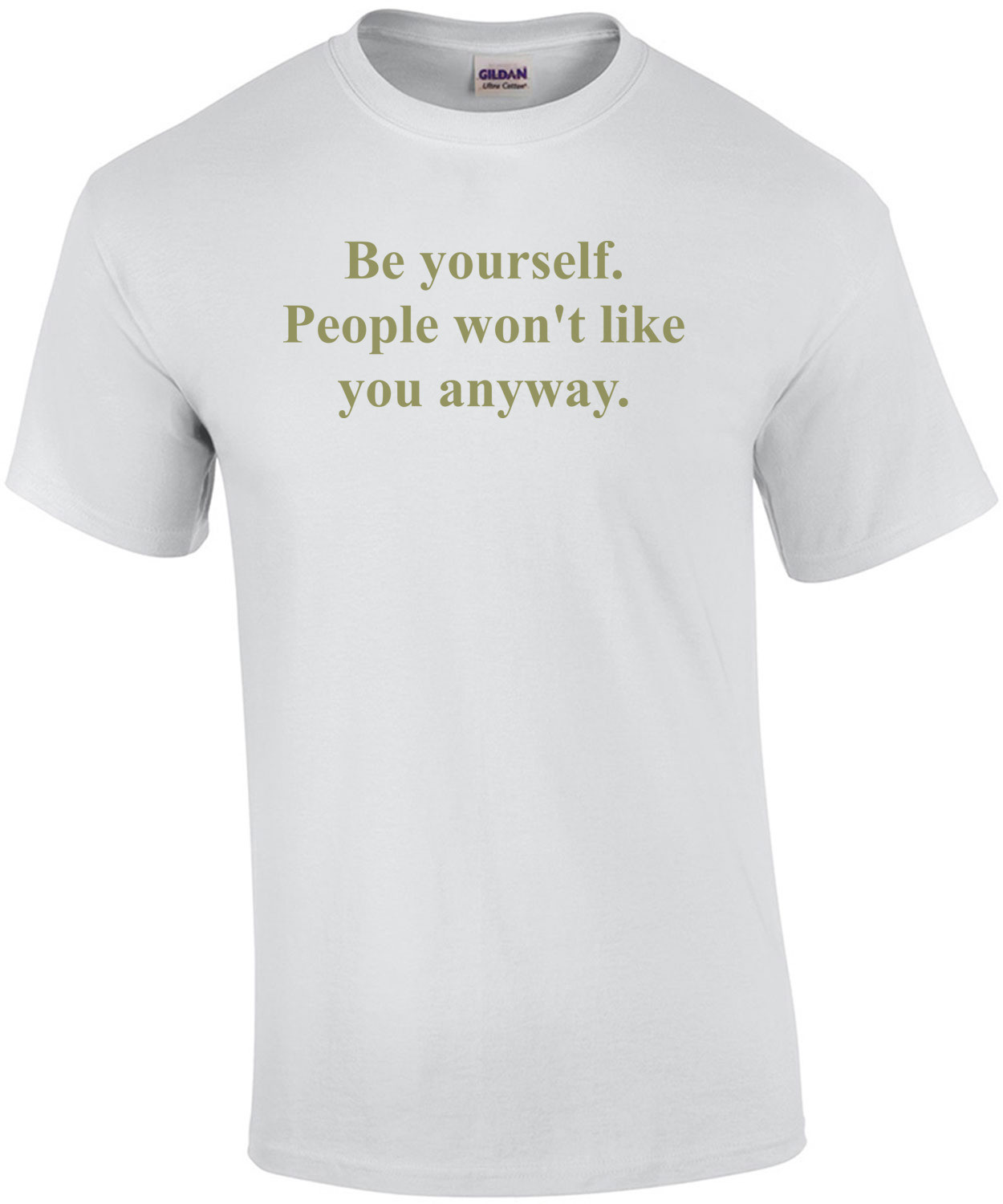 Be yourself. People won't like you anyway. Shirt