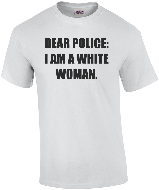 DEAR POLICE: I AM A WHITE WOMAN. Funny T-Shirt