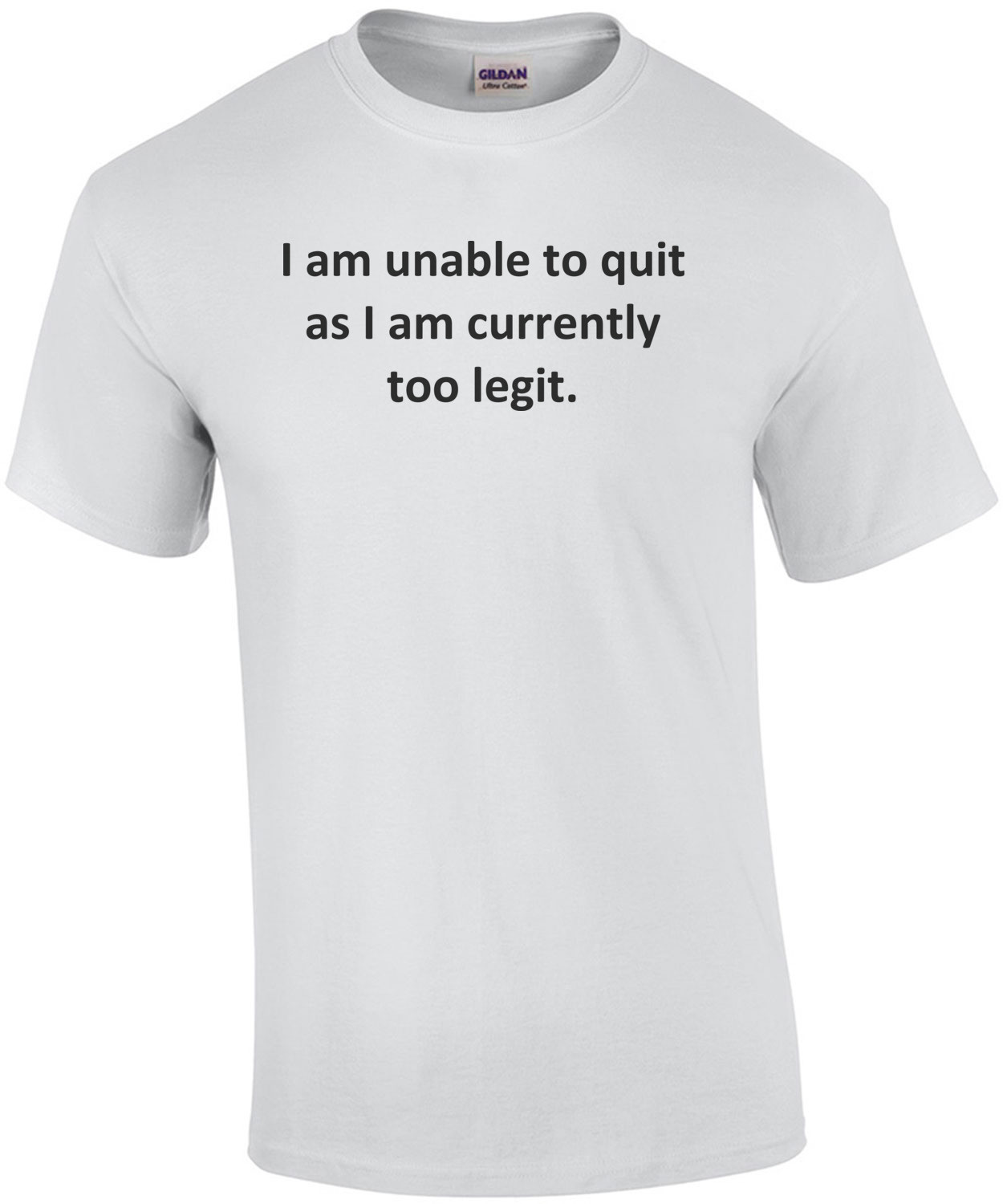I am unable to quit as I am currently too legit. T-Shirt