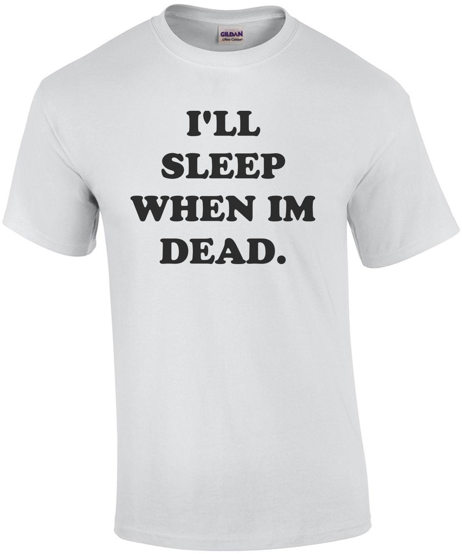 I'LL SLEEP WHEN IM DEAD. Funny Shirt