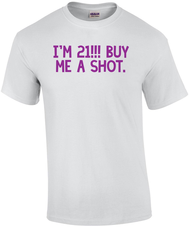 I'm 21... buy me a shot. 21 birthday Shirt