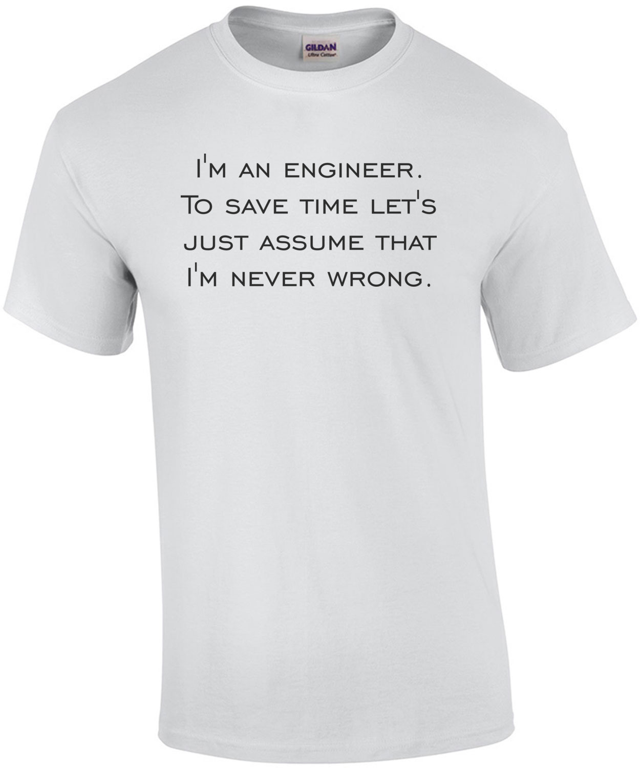 I'm an engineer. To save time let's just assume that I'm never wrong. Shirt
