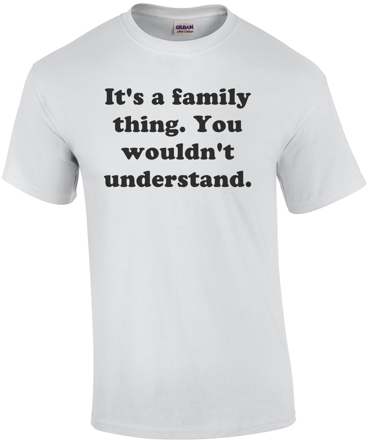 It's a family thing. You wouldn't understand. Shirt
