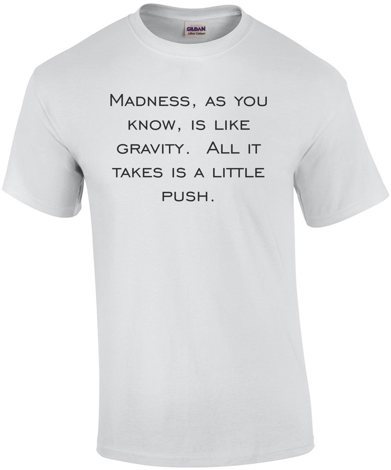 Madness, as you know, is like gravity.  All it takes is a little push. Shirt