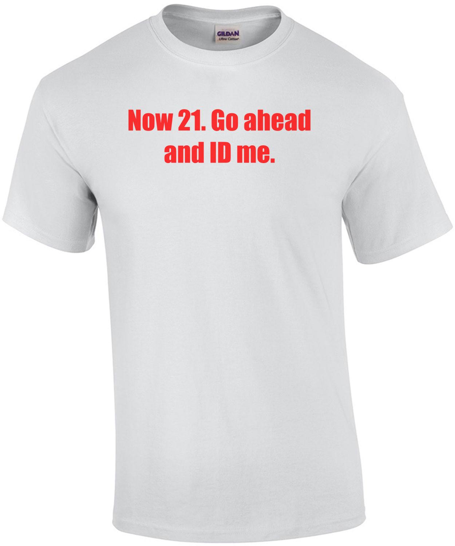 Now 21. Go ahead and ID me. 21 birthday Shirt