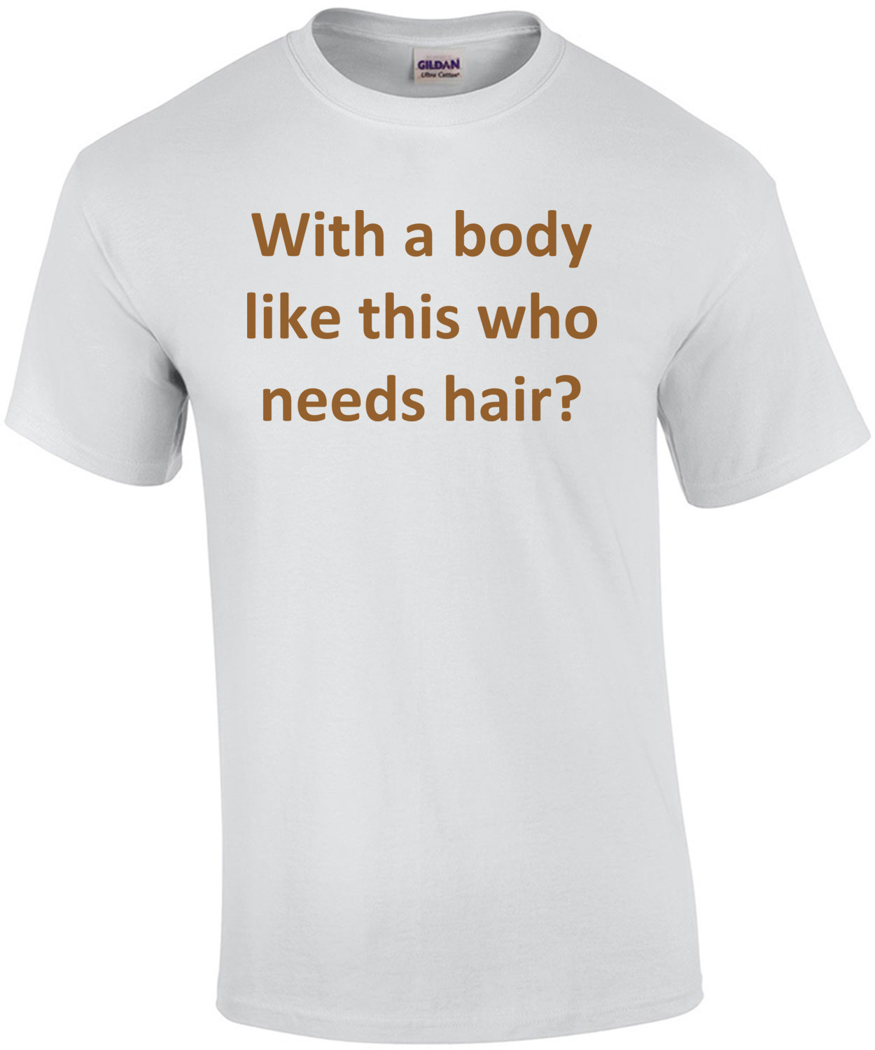 With a body like this who needs hair? Funny Bald T-Shirt