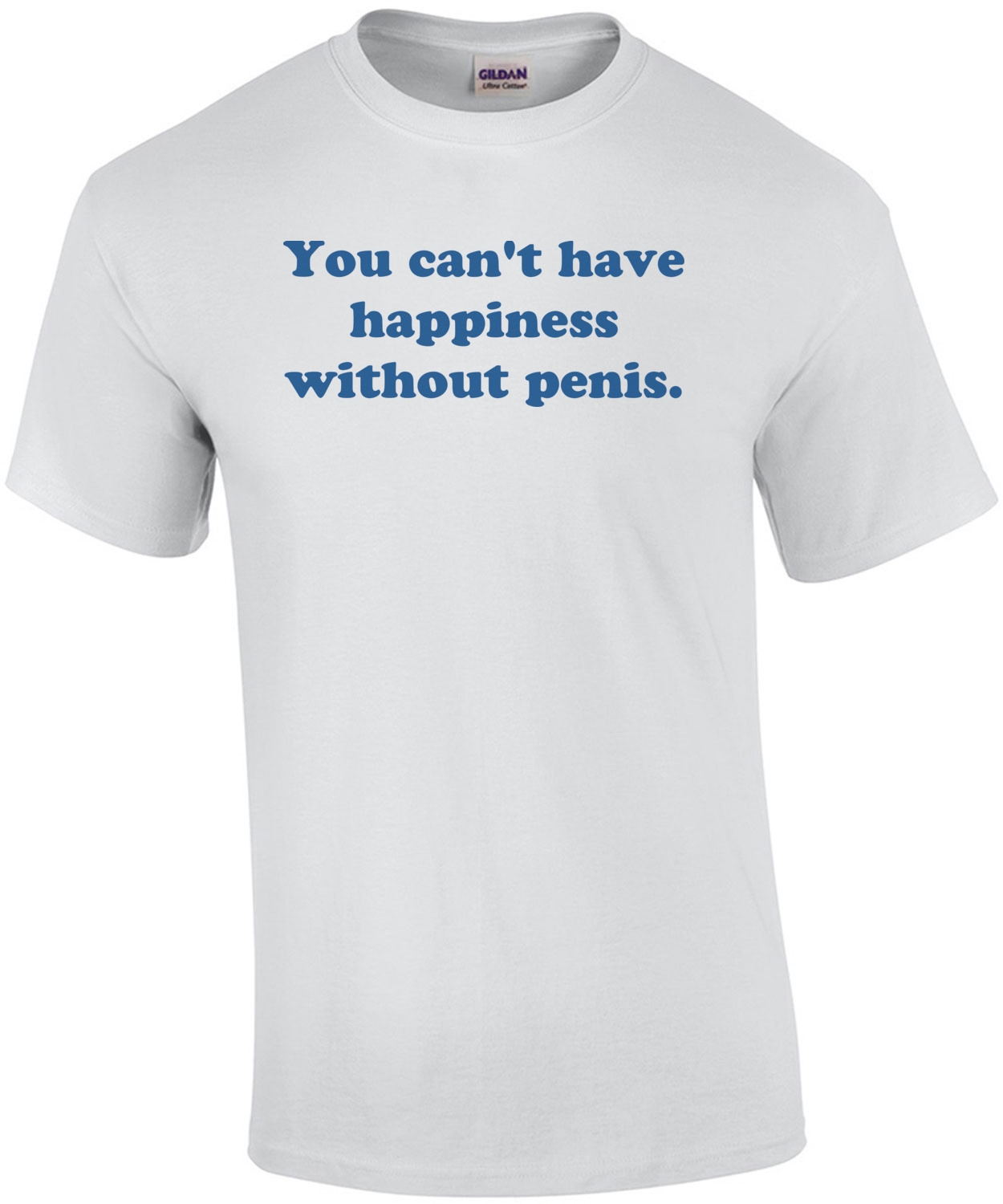You can't have happiness without penis. Shirt