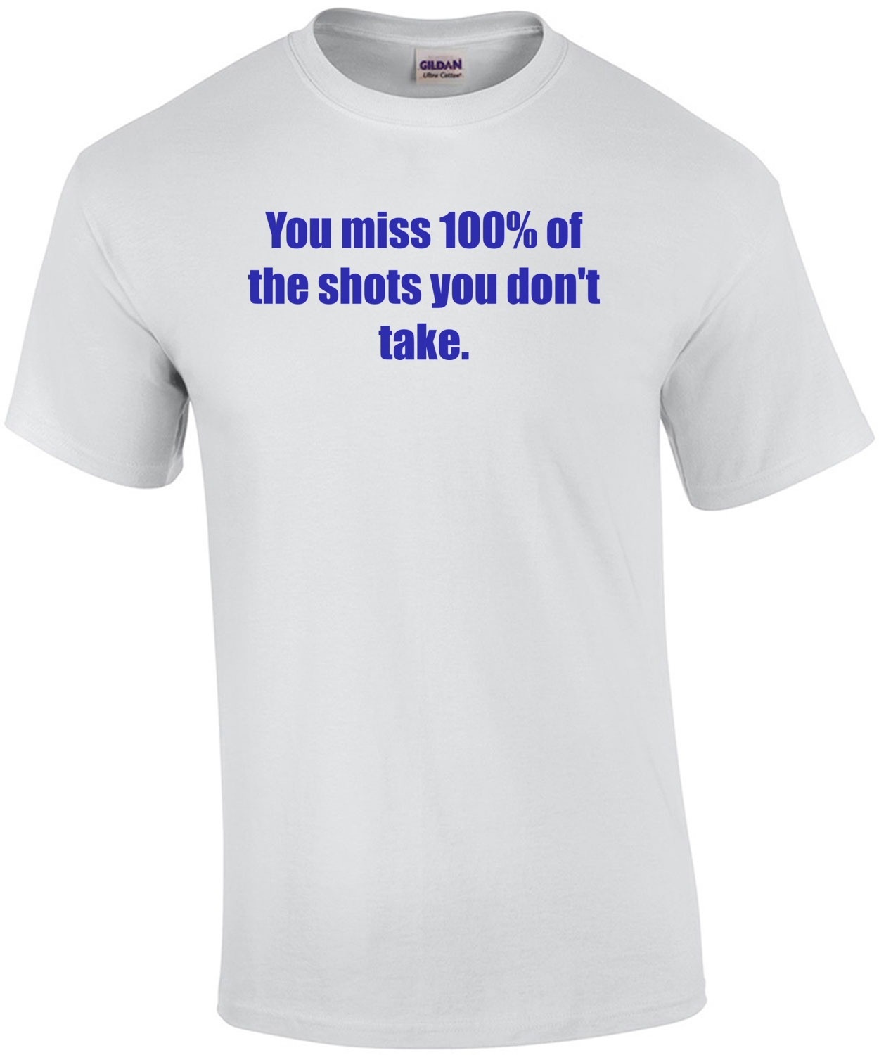 You miss 100% of the shots you don't take. Shirt