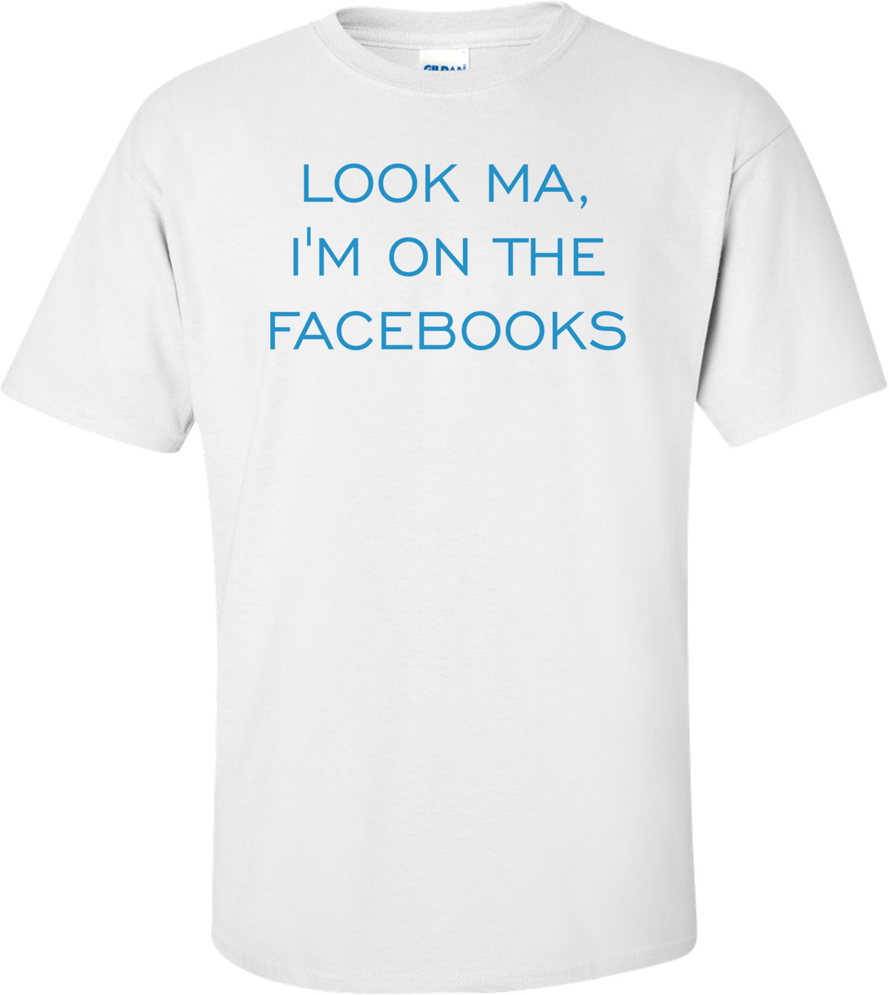 LOOK MA, I'M ON THE FACEBOOKS Shirt