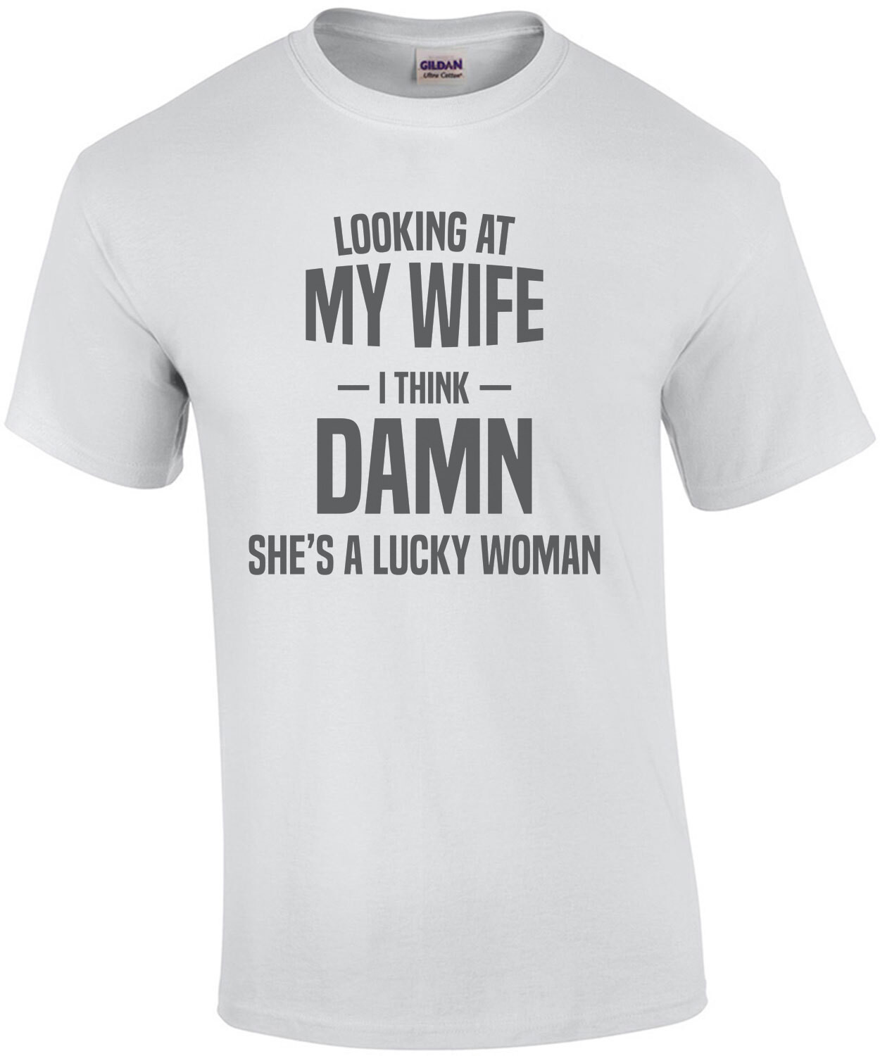 Looking at my wife - I think - Damn she's a lucky woman - funny t-shirt